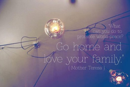 """""""...go home and love your family."""" - Mother Theresa"""